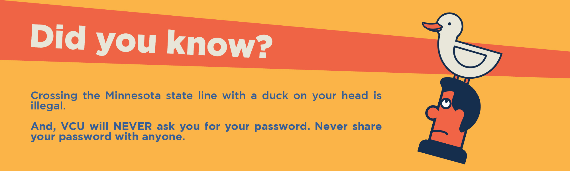 Did you know? Crossing the Minnesota State line with a duck on your head is illegal. And, VCU will never ask you for your password. Never share your password with anyone.