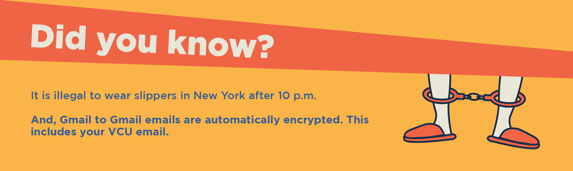 Did you know? It is illegal to wear slippers in New York after 10 P.M. And Gmail to Gmail emails are automatically encrypted. This includes your VCU email.