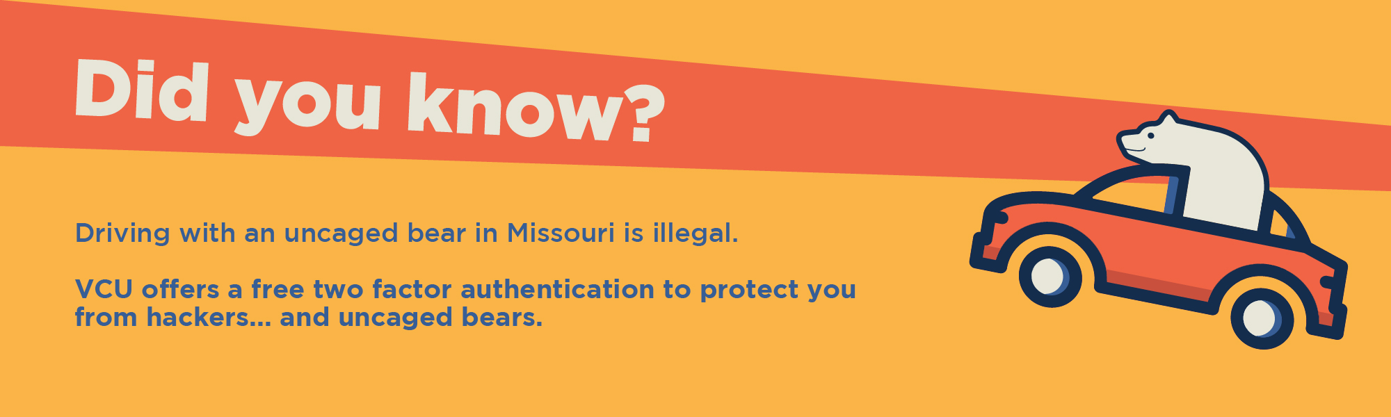 Did you know? Driving with an uncaged bear in Missouri is illegal. VCU offers a free two factor authenication to protect you from hackers... and uncaged bears.